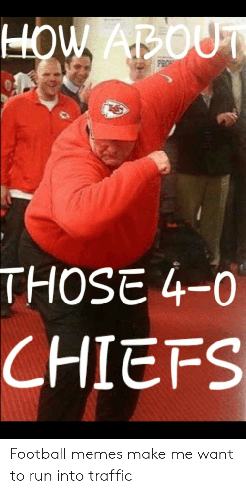 Football Memes: HOW ABOUT  PROS  THOSE 4-0  CHIEFS Football memes make me want to run into traffic