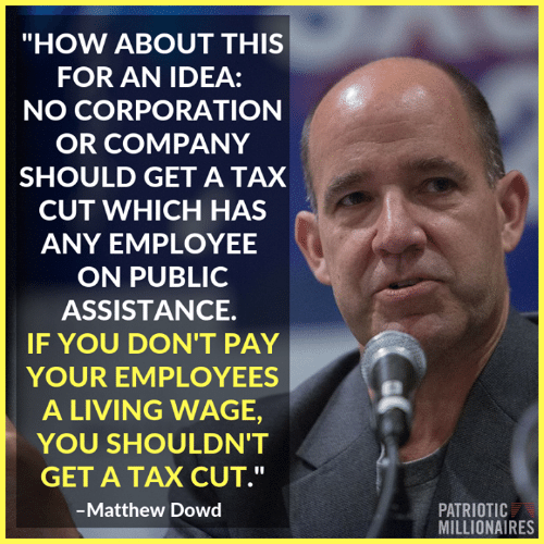 "Memes, Living, and 🤖: ""HOW ABOUT THIS  FOR AN IDEA:  NO CORPORATION  OR COMPANY  SHOULD GET A TAX  CUT WHICH HAS  ANY EMPLOYEE  ON PUBLIC  ASSISTANCE.  IF YOU DON'T PAY  YOUR EMPLOYEES  A LIVING WAGE,  YOU SHOULDN'T  GET A TAX CUT.""  Matthew Dowd  PATRIOTIC  MILLIONAIRES"