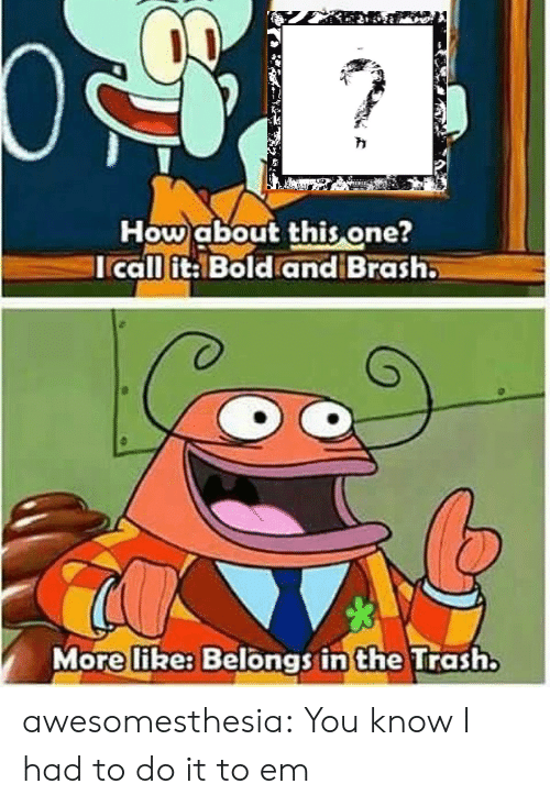 I Had To Do It To Em: How about this one?  Icall it: Bold and Brash.  More like: Belongs in the Trash. awesomesthesia:  You know I had to do it to em