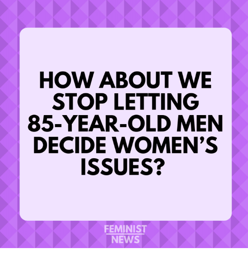 Memes, News, and Old: HOW ABOUT WE  STOP LETTING  85-YEAR-OLD MEN  DECIDE WOMEN'S  ISSUES?  FEMINIST  NEWS