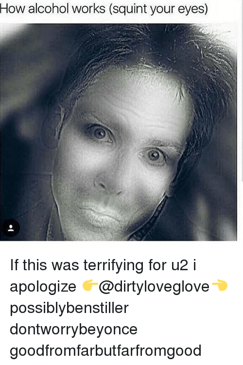 Squinting: How alcohol works (squint your eyes) If this was terrifying for u2 i apologize 👉@dirtyloveglove👈 possiblybenstiller dontworrybeyonce goodfromfarbutfarfromgood