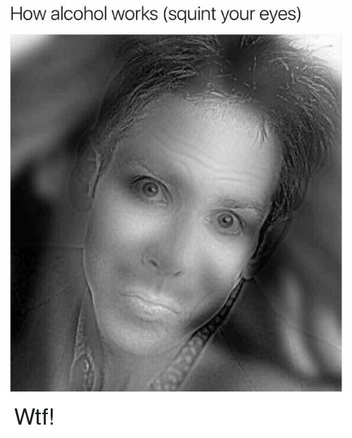 Squinting: How alcohol works (squint your eyes) Wtf!