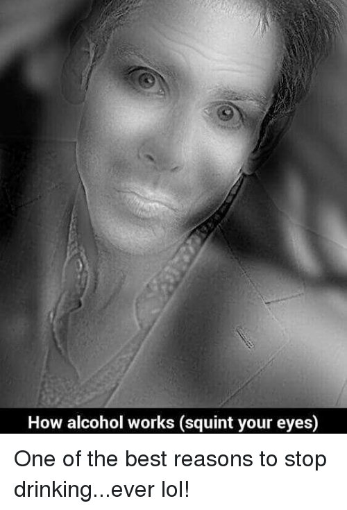 Squinting: How alcohol works (squint your eyesO One of the best reasons to stop drinking...ever lol!