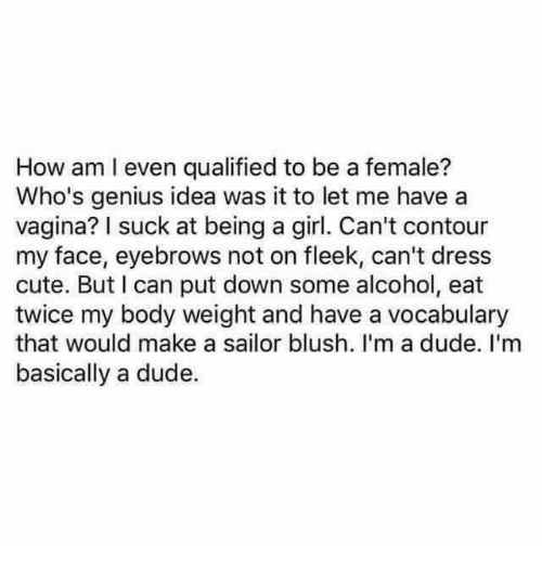 Cute, Dude, and Memes: How am I even qualified to be a female?  Who's genius idea was it to let me have a  vagina? I suck at being a girl. Can't contour  my face, eyebrows not on fleek, can't dress  cute. But I can put down some alcohol, eat  twice my body weight and have a vocabulary  that would make a sailor blush. I'm a dude. I'm  basically a dude.