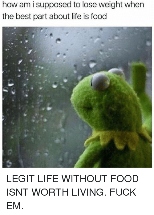 Food, Funny, and Life: how am i supposed to lose weight when  the best part about life is food LEGIT LIFE WITHOUT FOOD ISNT WORTH LIVING. FUCK EM.