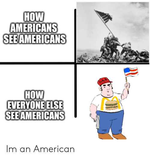 M An: HOW  AMERICANS  SEBAMERICANS  HOW  EVERYONE ELSE  SEE AMERICANS Im an American