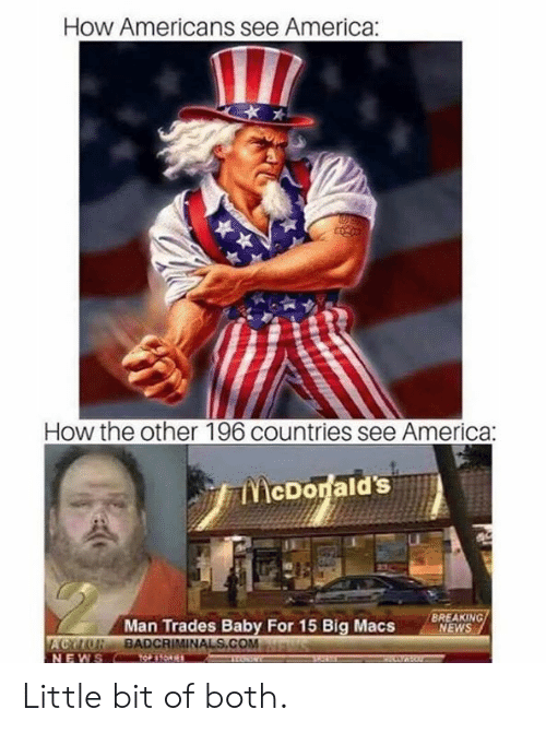 America, Dank, and News: How Americans see America:  How the other 196 countries see America  EWS  BREAKING  Man Trades Baby For 15 Big Macs  BADCRIMINALS.COMau  LCM  NEWS Little bit of both.