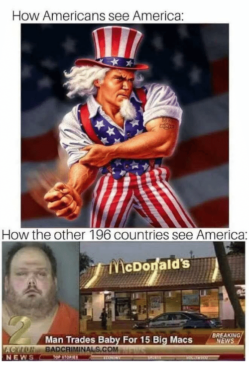 America, News, and Baby: How Americans see America:  lI  How the other 196 countries see America:  BREAKING  MEWS  Man Trades Baby For 15 Big Macs  BADCRIMİNALS.COM.  NEWS