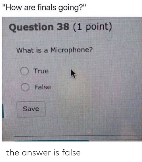 "The Answer: ""How are finals going?""  Question 38 (1 point)  What is a Microphone?  True  False  Save the answer is false"