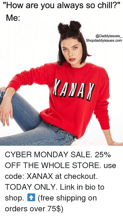 """Chill, Xanax, and Cyber Monday: """"How are you always so chill?""""  Me:  @Daddyissues_  Shopdaddyissues.com  lanar CYBER MONDAY SALE. 25% OFF THE WHOLE STORE. use code: XANAX at checkout. TODAY ONLY. Link in bio to shop. ⬆️ (free shipping on orders over 75$)"""