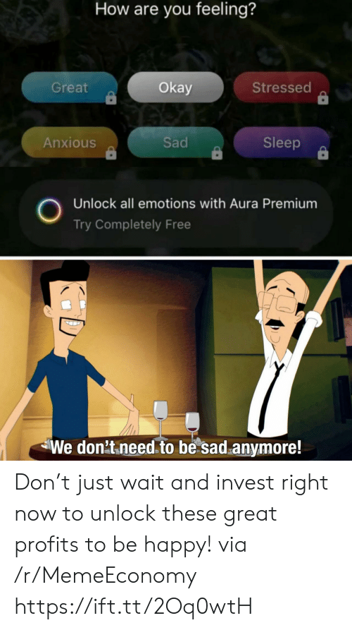 Unlock: How are you feeling?  Great  Okay  Stressed  Sad  Anxious  Sleep  Unlock all emotions with Aura Premium  Try Completely Free  We don't need to be sad anymore! Don't just wait and invest right now to unlock these great profits to be happy! via /r/MemeEconomy https://ift.tt/2Oq0wtH