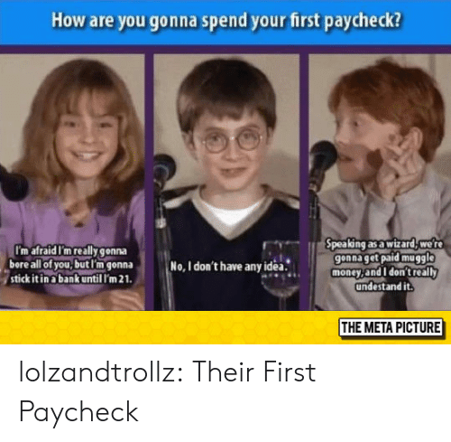 paycheck: How are you gonna spend your first paycheck?  pea ng as a wizard, we r  gonna get paid muggle  money,and I don't really  undestand it.  I'm afraid I'm really gonna  bore all of you,butl'm gonna  stick it in a bank until I'm 21  No, I don't have anyidea.  THE META PICTURE lolzandtrollz:  Their First Paycheck