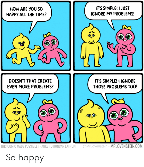 Happy, Time, and All The: HOW ARE YOU SO  HAPPY ALL THE TIME?  ITS SIMPLE! IJUST  IGNORE MY PROBLEMS!  DOESN'T THAT CREATE  EVEN MORE PROBLEMS?  IT'S SIMPLE! I IGNORE  THOSE PROBLEMS TOO!  THIS COMIC MADE POSSIBLE THANKS TO DUNCAN LATHLIN @MrLovenstein MRLOVENSTEIN.COM So happy