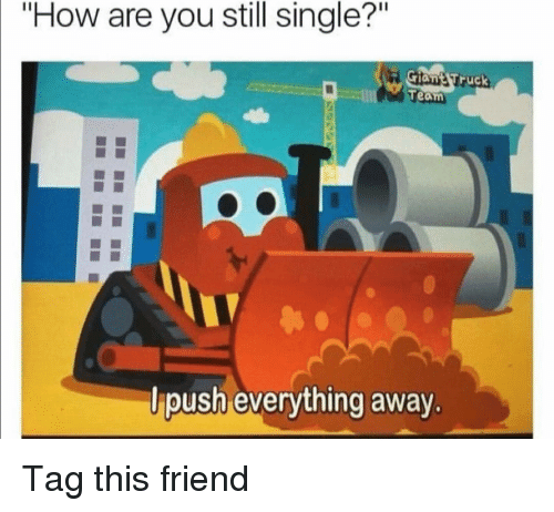 """Funny, Single, and How: """"How are you still single?""""  ruck  Team  lpush everything away. Tag this friend"""