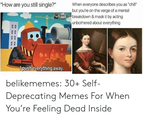 """deprecating: """"How are you still single?""""  When everyone describes you as """"chill""""  but you're on the verge of a mental  Gtant ruck breakdown & mask it by acting  Team  unbothered about everything  lpush everything away. belikememes:  30+ Self-Deprecating Memes For When You're Feeling Dead Inside"""