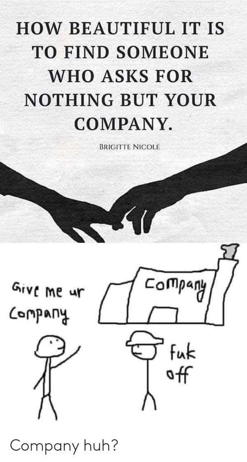 Beautiful, Huh, and Asks: HOW BEAUTIFUL IT IS  TO FIND SOMEONE  WHO ASKS FOR  NOTHING BUT YOUR  COMPANY.  BRIGITTE NICOLE  Company  Give Me ur  ompany  fuk  off Company huh?