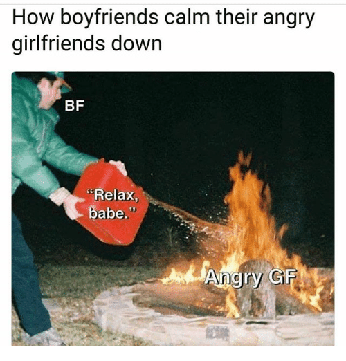 Memes, Angry, and Girlfriends: How boyfriends calm their angry  girlfriends down  BF  Relax,  babe.  Angry GF