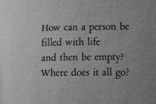 Life, How, and Can: How can a person be  filled with life  and then be empty?  Where does it all go