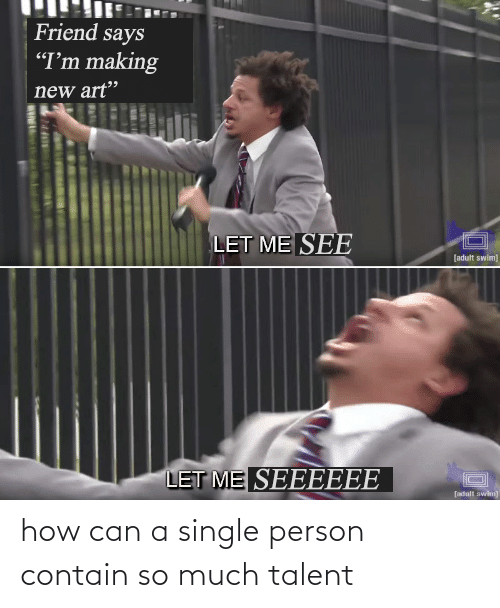 Single, How, and Can: how can a single person contain so much talent
