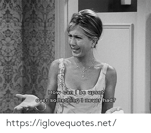 Never, How, and Net: How can I be upset  Over something I never had? https://iglovequotes.net/