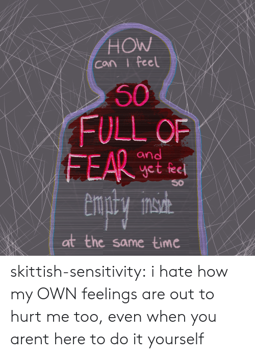 Sensitivity: HOW  Can i feel  50  FULL OF  FEAR  and  yet feel  50  at the same time skittish-sensitivity: i hate how my OWNfeelings are out to hurt me too, even when you arent here to do it yourself