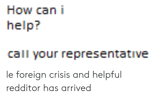 Help, How, and Can: How can i  help?  call your representative le foreign crisis and helpful redditor has arrived