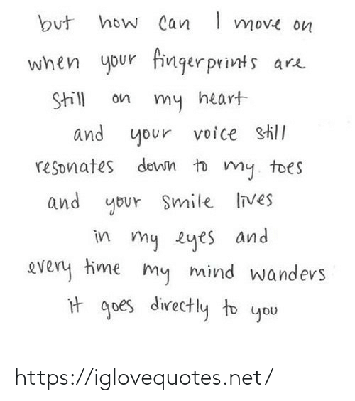In My: how Can I move on  but  when your finger prints are  Still  on  my heart  and your  voice still  resonates down to my. toes  and your Smile lives  in my eyes and  every time my mind wandevs  it goes directly to you https://iglovequotes.net/
