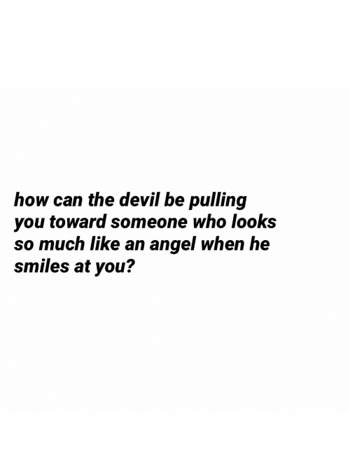 He Smiles: how can the devil be pulling  you toward someone who looks  so much like an angel when he  smiles at you?
