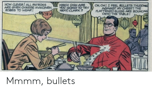 Chinese, Dish, and How: HOW CLEVER! ALL PATRONS  ARE GIVEN CHINESE MANDARINYOU GOING TO TRY  ROBES TO WEAR  WHICH DISH ARE  OH, OH! I FEEL BULLETS THUDDING  AGAINST MY CHEST! THE  FLATTENED SLUGS ARE BOUNCING  NEXT, CLARK  ONTO THE TABLE Mmmm, bullets