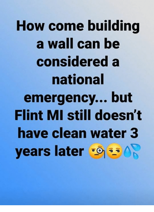flint: How come building  a wall can be  considered a  national  emergency... but  Flint MI still doesn't  have clean water 3  years later