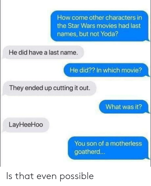 Movies, Star Wars, and Yoda: How come other characters in  the Star Wars movies had last  names, but not Yoda?  He did have a last name.  He did?? In which movie?  They ended up cutting it out.  What was it?  LayHeeHoo  You son of a motherless  goatherd... Is that even possible