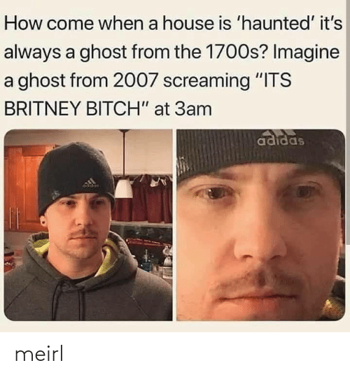 "Adidas: How come when a house is 'haunted' it's  always a ghost from the 1700s? Imagine  a ghost from 2007 screaming ""ITS  BRITNEY BITCH"" at 3am  adidas  adidas meirl"
