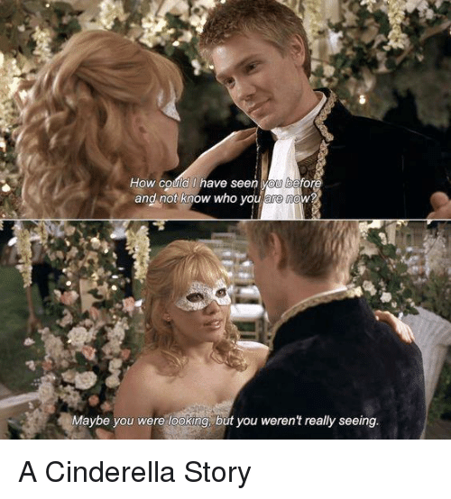 A Cinderella Story: How could have seen  and not know who you are now?  Maybe you were looking, but you weren't really seeing A Cinderella Story
