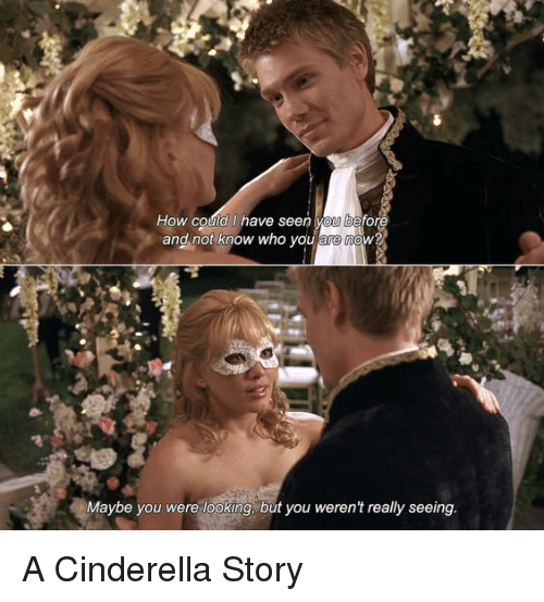 A Cinderella Story: How could l have seen vou before  and not know who you arenow  Maybe you were looking, but you weren't really seeing. A Cinderella Story