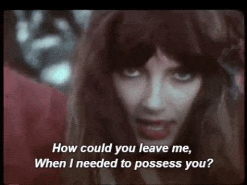 possess: How could you leave me,  When I needed to possess you?