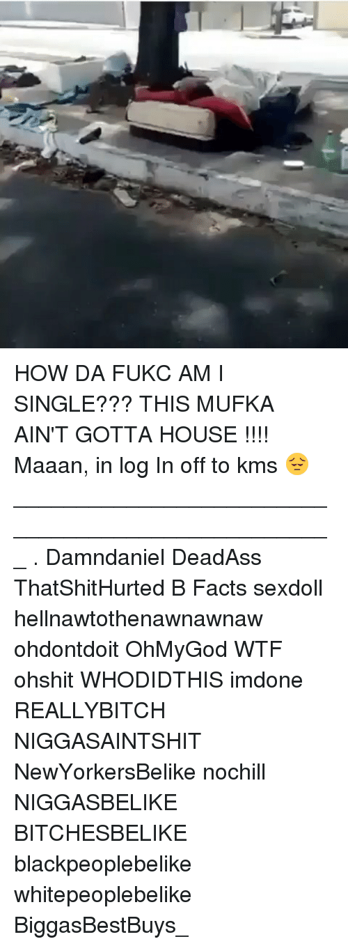 Bitchesbelike: HOW DA FUKC AM I SINGLE??? THIS MUFKA AIN'T GOTTA HOUSE !!!! Maaan, in log In off to kms 😔 ___________________________________________________ . Damndaniel DeadAss ThatShitHurted B Facts sexdoll hellnawtothenawnawnaw ohdontdoit OhMyGod WTF ohshit WHODIDTHIS imdone REALLYBITCH NIGGASAINTSHIT NewYorkersBelike nochill NIGGASBELIKE BITCHESBELIKE blackpeoplebelike whitepeoplebelike BiggasBestBuys_
