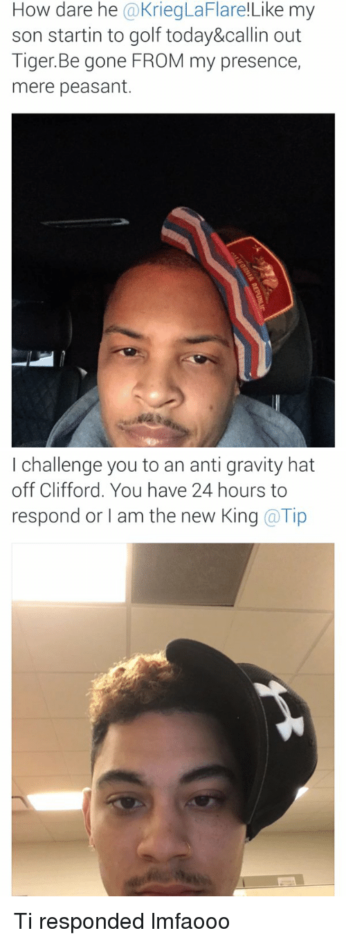 anti-gravity: How dare he  @KriegLaFlare!Like my  son startin to golf today&callin out  Tiger Be gone FROM my presence,  mere peasant.   I challenge you to an anti gravity hat  off Clifford. You have 24 hours to  respond or I am the new King @Tip Ti responded lmfaooo