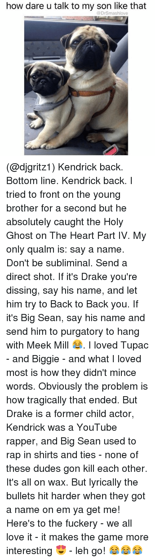 Dissing: how dare u talk to my son like that  @DrSmashlove (@djgritz1) Kendrick back. Bottom line. Kendrick back. I tried to front on the young brother for a second but he absolutely caught the Holy Ghost on The Heart Part IV. My only qualm is: say a name. Don't be subliminal. Send a direct shot. If it's Drake you're dissing, say his name, and let him try to Back to Back you. If it's Big Sean, say his name and send him to purgatory to hang with Meek Mill 😂. I loved Tupac - and Biggie - and what I loved most is how they didn't mince words. Obviously the problem is how tragically that ended. But Drake is a former child actor, Kendrick was a YouTube rapper, and Big Sean used to rap in shirts and ties - none of these dudes gon kill each other. It's all on wax. But lyrically the bullets hit harder when they got a name on em ya get me! Here's to the fuckery - we all love it - it makes the game more interesting 😍 - leh go! 😂😂😂
