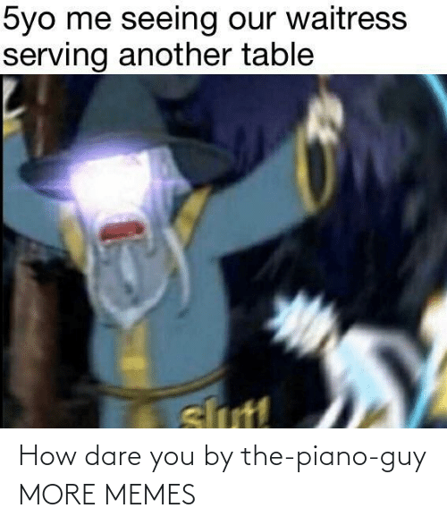 dare: How dare you by the-piano-guy MORE MEMES
