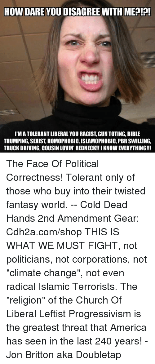 """Fantasy World: HOW DARE YOU DISAGREE WITH MEPI?!  T'M A TOLERANT LIBERAL YOU RACIST, GUN TOTING, BIBLE  THUMPING, SEXIST, HOMOPHOBIC, ISLAMOPHOBIC, PBR SWILLING,  TRUCK DRIVING, COUSIN LOVIN' REDNECK!! I KNOW EVERYTHING!!! The Face Of Political Correctness! Tolerant only of those who buy into their twisted fantasy world. -- Cold Dead Hands 2nd Amendment Gear: Cdh2a.com/shop  THIS IS WHAT WE MUST FIGHT, not politicians, not corporations, not """"climate change"""", not even radical Islamic Terrorists. The """"religion"""" of the Church Of Liberal Leftist Progressivism is the greatest threat that America has seen in the last 240 years! - Jon Britton aka Doubletap"""