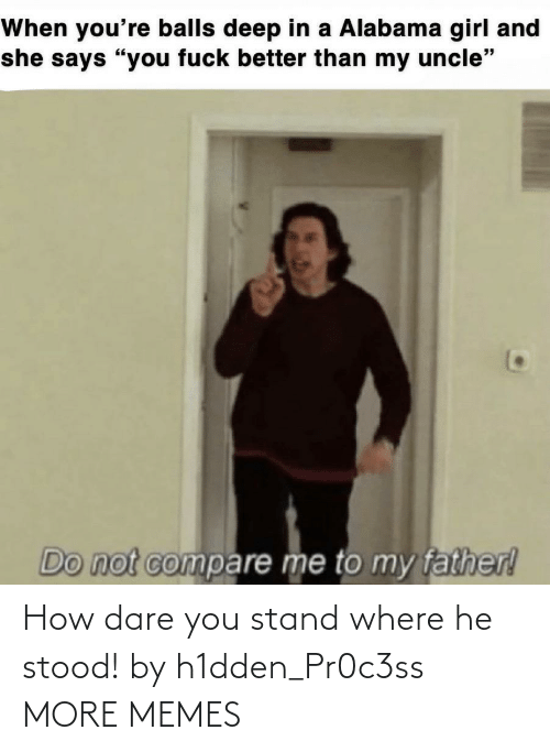 Where: How dare you stand where he stood! by h1dden_Pr0c3ss MORE MEMES