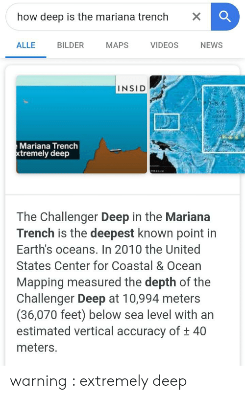 News, Videos, and Maps: how deep is the mariana trench  X  ALLE  BILDER  MAPS  VIDEOS  NEWS  INSID  Mariana Trench  xtremely deep  The Challenger Deep in the Mariana  Trench is the deepest known point in  Earth's oceans. In 2010 the United  States Center for Coastal & Ocean  Mapping measured the depth of the  Challenger Deep at 10,994 meters  (36,070 feet) below sea level with an  estimated vertical accuracy of t 40  meters. warning : extremely deep