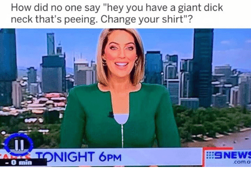 """Dank, Dick, and Giant: How did no one say """"hey you have a giant dick  neck that's peeing. Change your shirt""""?  T NIGHT 6PM  SNEW  -O min  com.o"""