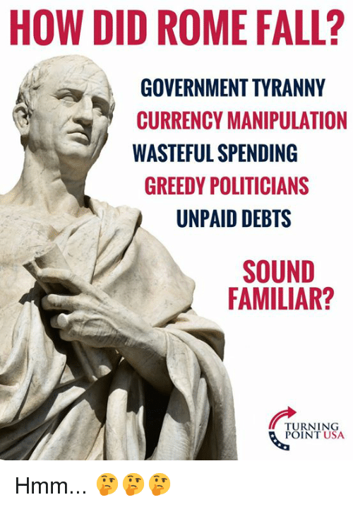 Fall, Memes, and Rome: HOW DID ROME FALL?  GOVERNMENT TYRANNY  CURRENCY MANIPULATION  WASTEFUL SPENDING  GREEDY POLITICIANS  UNPAID DEBTS  SOUND  FAMILIAR?  TURNING  POINT USA Hmm... 🤔🤔🤔