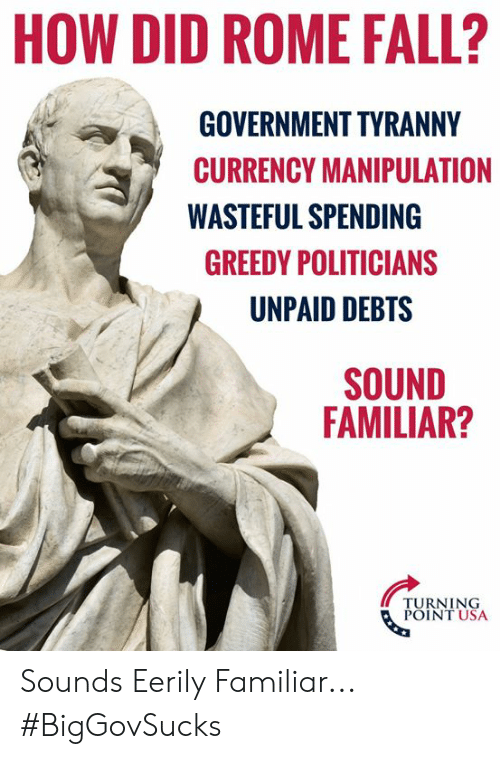 currency: HOW DID ROME FALL?  GOVERNMENT TYRANNY  CURRENCY MANIPULATION  WASTEFUL SPENDING  GREEDY POLITICIANS  UNPAID DEBTS  SOUND  FAMILIAR?  TURNING  POINT USA Sounds Eerily Familiar... #BigGovSucks