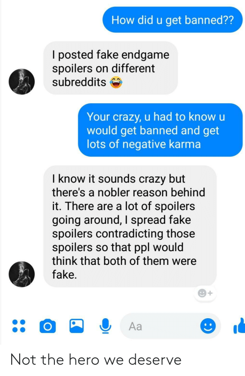 both of them: How did u get banned??  l posted fake endgame  spoilers on different  subreddits S  Your crazy, u had to know u  would get banned and get  lots of negative karma  I know it sounds crazy but  there's a nobler reason behind  it. There are a lot of spoilers  going around, I spread fake  spoilers contradicting those  spoilers so that ppl would  think that both of them were  fake Not the hero we deserve