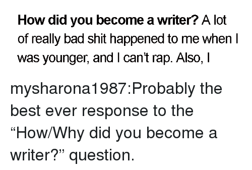 """Bad, Rap, and Shit: How did you become a writer? A lot  of really bad shit happened to me when I  was younger, andI cant rap. Also, I mysharona1987:Probably the best ever response to the """"How/Why did you become a writer?"""" question."""