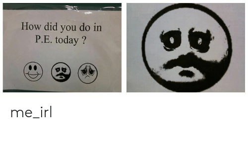 P E: How did you do in  P.E. today? me_irl