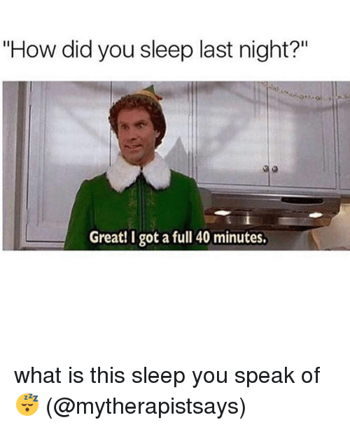 "Memes, What Is, and Sleep: ""How did you sleep last night?""  Great! I got a full 40 minutes. what is this sleep you speak of 😴 (@mytherapistsays)"
