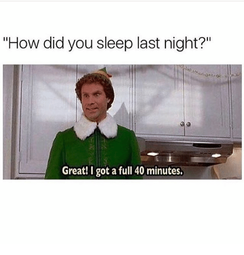 "Girl Memes, Sleep, and How: ""How did you sleep last night?""  Great! I got a full 40 minutes."